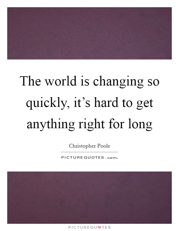 The world is changing so quickly, it's hard to get anything right for long Picture Quote #1