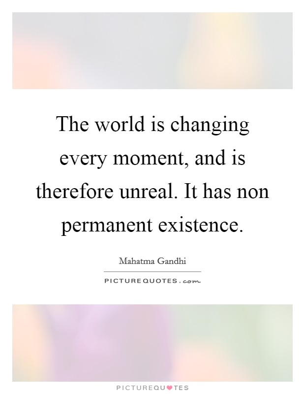 The world is changing every moment, and is therefore unreal. It has non permanent existence Picture Quote #1