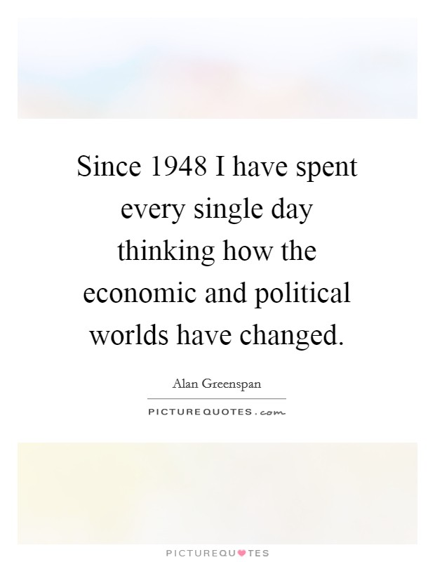 Since 1948 I have spent every single day thinking how the economic and political worlds have changed Picture Quote #1