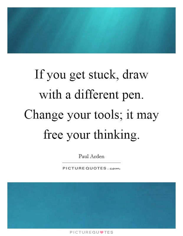 If you get stuck, draw with a different pen. Change your tools; it may free your thinking Picture Quote #1