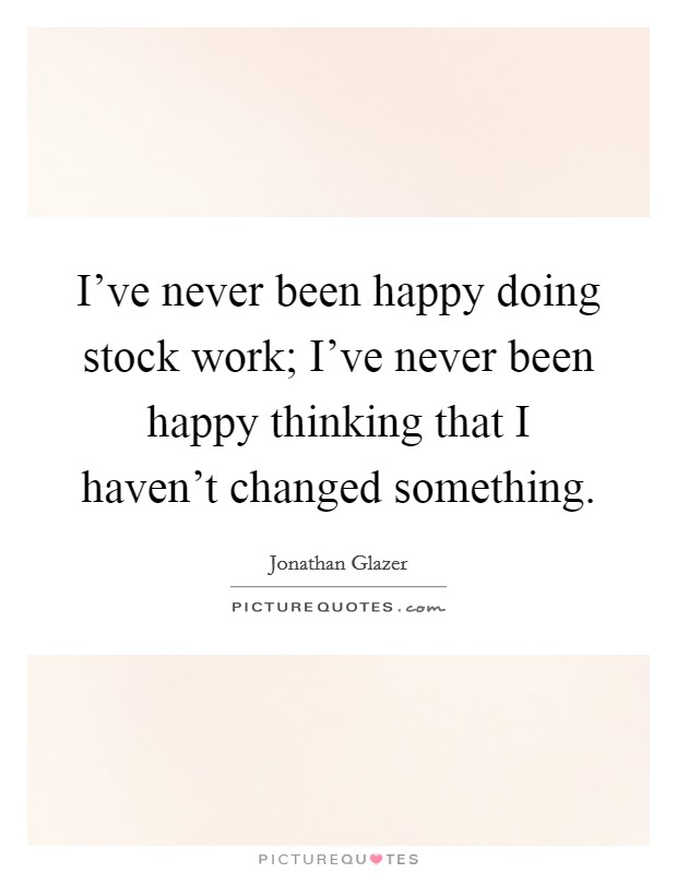 I've never been happy doing stock work; I've never been happy thinking that I haven't changed something Picture Quote #1