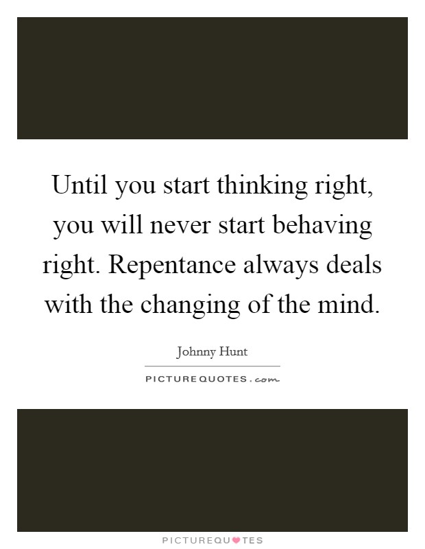 Until you start thinking right, you will never start behaving right. Repentance always deals with the changing of the mind Picture Quote #1