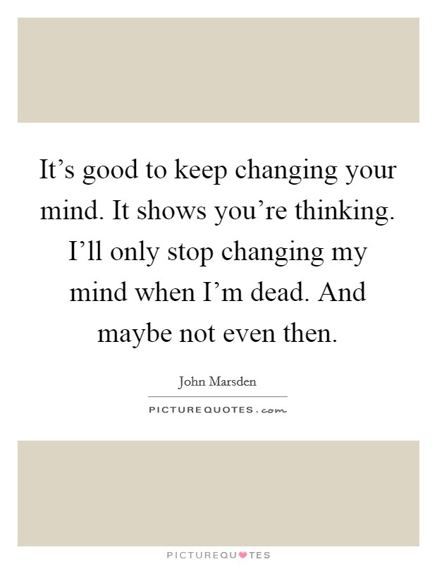It's good to keep changing your mind. It shows you're thinking. I'll only stop changing my mind when I'm dead. And maybe not even then Picture Quote #1
