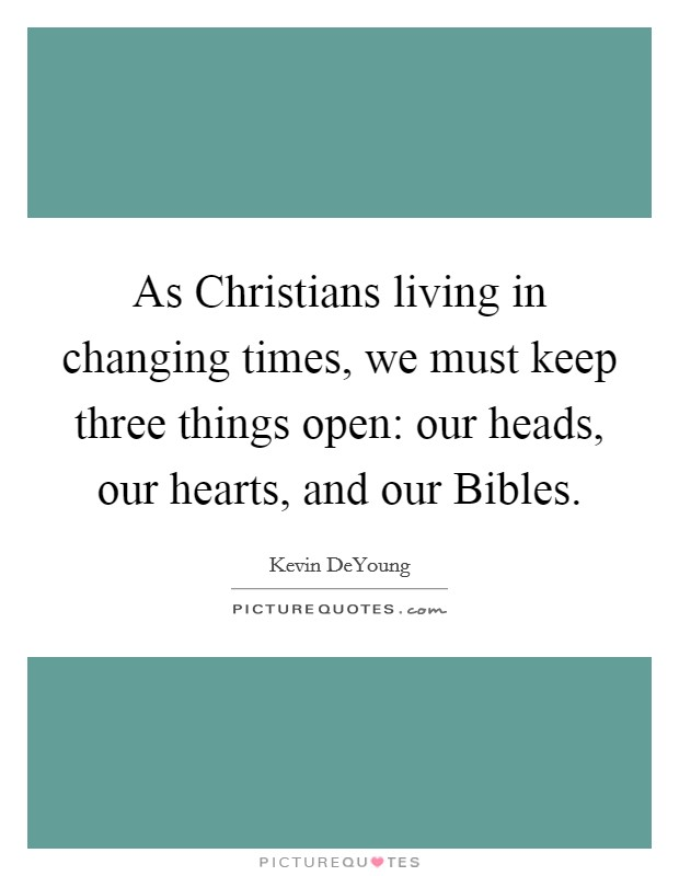 As Christians living in changing times, we must keep three things open: our heads, our hearts, and our Bibles Picture Quote #1