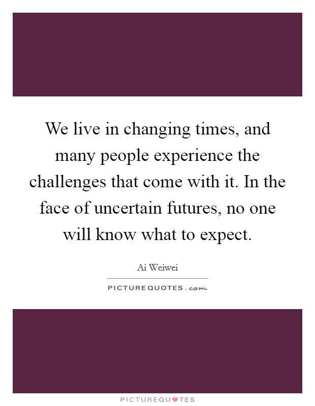 We live in changing times, and many people experience the challenges that come with it. In the face of uncertain futures, no one will know what to expect Picture Quote #1