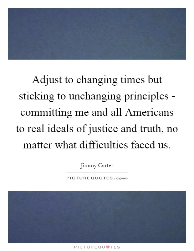 Adjust to changing times but sticking to unchanging principles - committing me and all Americans to real ideals of justice and truth, no matter what difficulties faced us Picture Quote #1