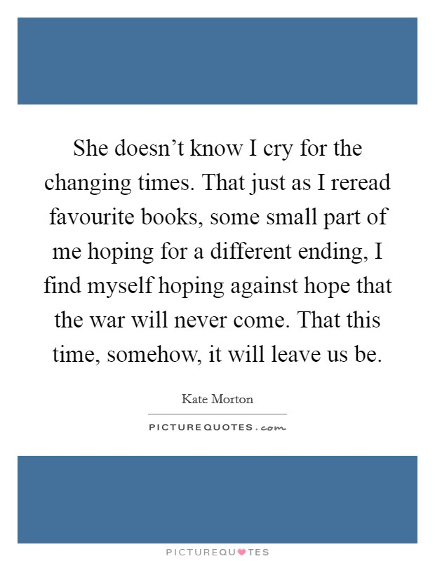 She doesn't know I cry for the changing times. That just as I reread favourite books, some small part of me hoping for a different ending, I find myself hoping against hope that the war will never come. That this time, somehow, it will leave us be Picture Quote #1
