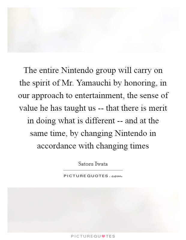 The entire Nintendo group will carry on the spirit of Mr. Yamauchi by honoring, in our approach to entertainment, the sense of value he has taught us -- that there is merit in doing what is different -- and at the same time, by changing Nintendo in accordance with changing times Picture Quote #1