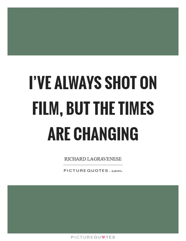 I've always shot on film, but the times are changing Picture Quote #1