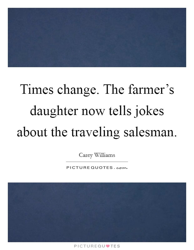 Times change. The farmer's daughter now tells jokes about the traveling salesman Picture Quote #1