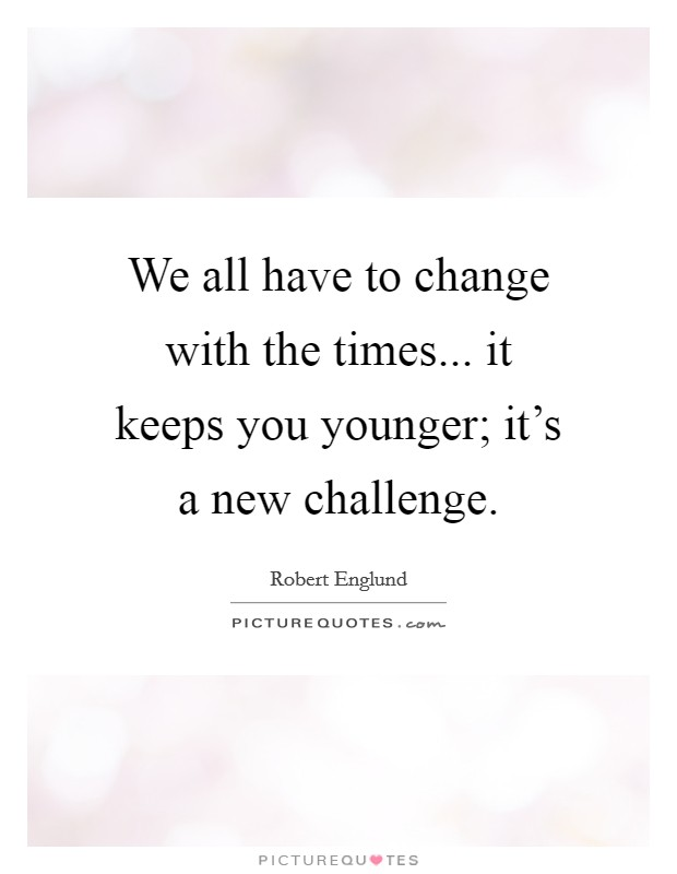 We all have to change with the times... it keeps you younger; it's a new challenge Picture Quote #1