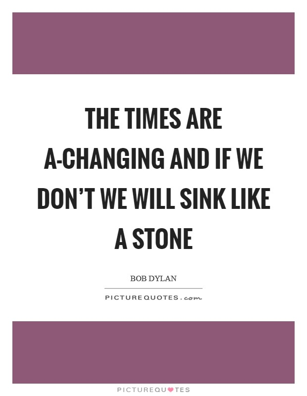 The times are a-changing and if we don't we will sink like a stone Picture Quote #1
