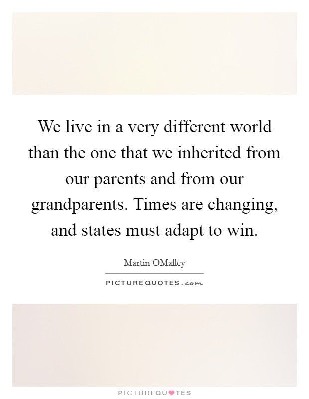 We live in a very different world than the one that we inherited from our parents and from our grandparents. Times are changing, and states must adapt to win Picture Quote #1