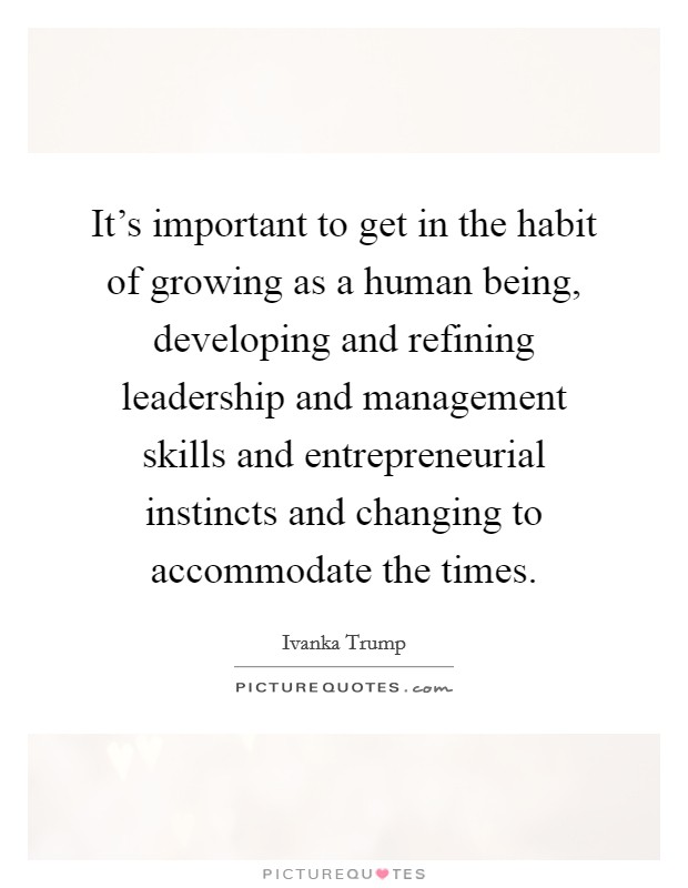 It's important to get in the habit of growing as a human being, developing and refining leadership and management skills and entrepreneurial instincts and changing to accommodate the times Picture Quote #1