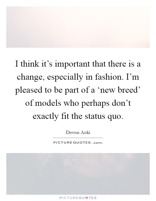 I think it's important that there is a change, especially in fashion. I'm pleased to be part of a 'new breed' of models who perhaps don't exactly fit the status quo Picture Quote #1
