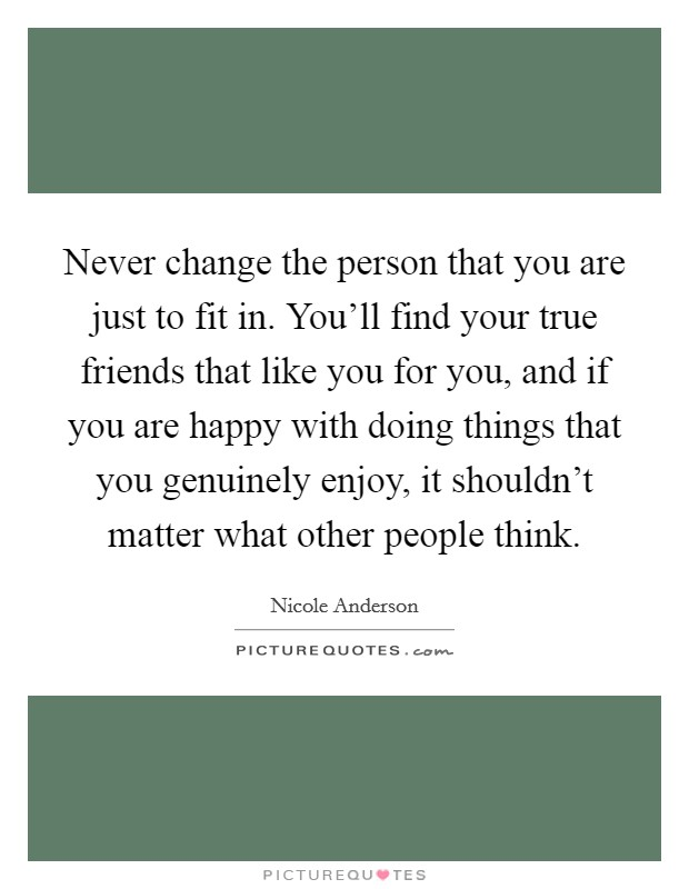 Never change the person that you are just to fit in. You'll find your true friends that like you for you, and if you are happy with doing things that you genuinely enjoy, it shouldn't matter what other people think Picture Quote #1