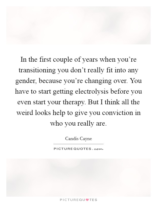 In the first couple of years when you're transitioning you don't really fit into any gender, because you're changing over. You have to start getting electrolysis before you even start your therapy. But I think all the weird looks help to give you conviction in who you really are Picture Quote #1