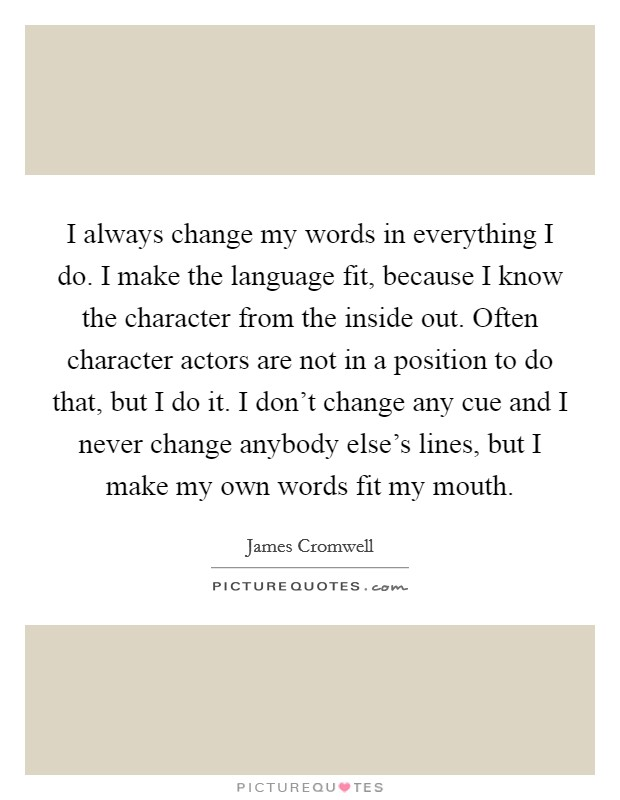 I always change my words in everything I do. I make the language fit, because I know the character from the inside out. Often character actors are not in a position to do that, but I do it. I don't change any cue and I never change anybody else's lines, but I make my own words fit my mouth Picture Quote #1