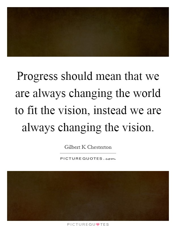 Progress should mean that we are always changing the world to fit the vision, instead we are always changing the vision Picture Quote #1