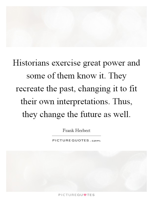 Historians exercise great power and some of them know it. They recreate the past, changing it to fit their own interpretations. Thus, they change the future as well Picture Quote #1