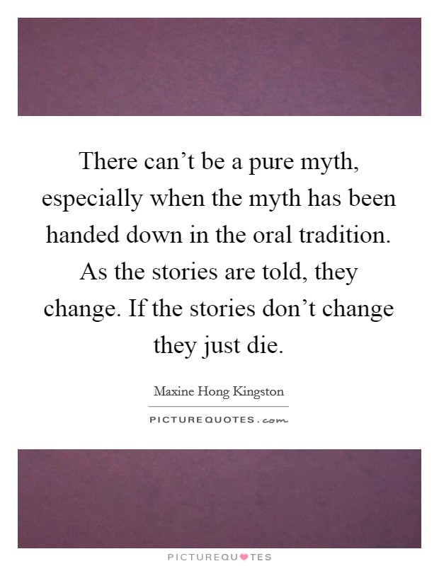 There can't be a pure myth, especially when the myth has been handed down in the oral tradition. As the stories are told, they change. If the stories don't change they just die Picture Quote #1