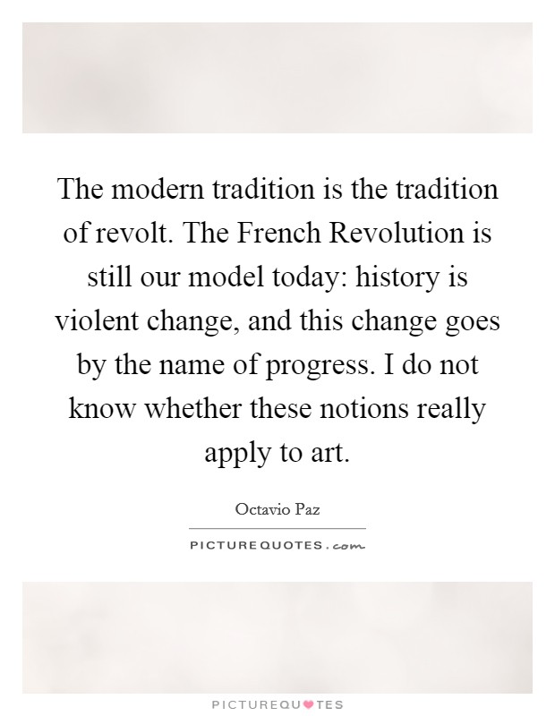 The modern tradition is the tradition of revolt. The French Revolution is still our model today: history is violent change, and this change goes by the name of progress. I do not know whether these notions really apply to art Picture Quote #1