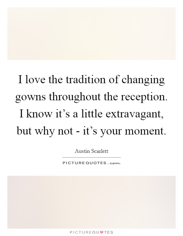 I love the tradition of changing gowns throughout the reception. I know it's a little extravagant, but why not - it's your moment Picture Quote #1