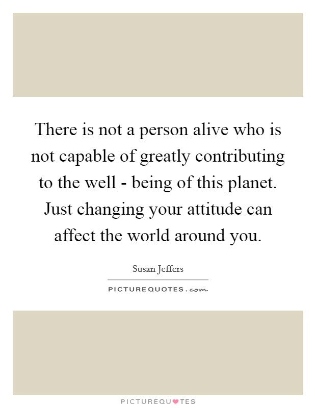 There is not a person alive who is not capable of greatly contributing to the well - being of this planet. Just changing your attitude can affect the world around you Picture Quote #1