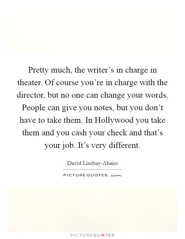 Pretty much, the writer's in charge in theater. Of course you're in charge with the director, but no one can change your words. People can give you notes, but you don't have to take them. In Hollywood you take them and you cash your check and that's your job. It's very different Picture Quote #1