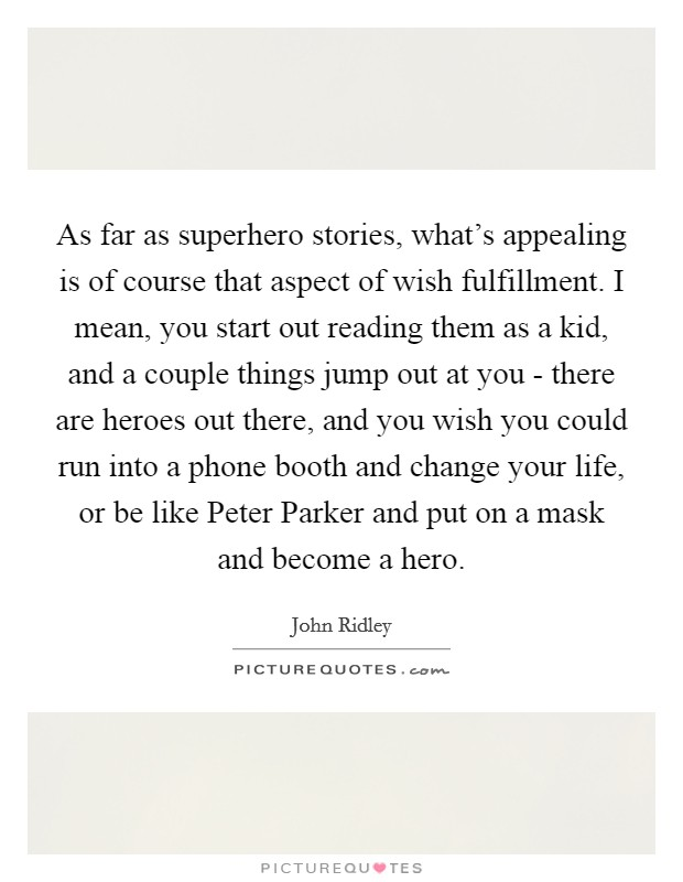 As far as superhero stories, what's appealing is of course that aspect of wish fulfillment. I mean, you start out reading them as a kid, and a couple things jump out at you - there are heroes out there, and you wish you could run into a phone booth and change your life, or be like Peter Parker and put on a mask and become a hero Picture Quote #1