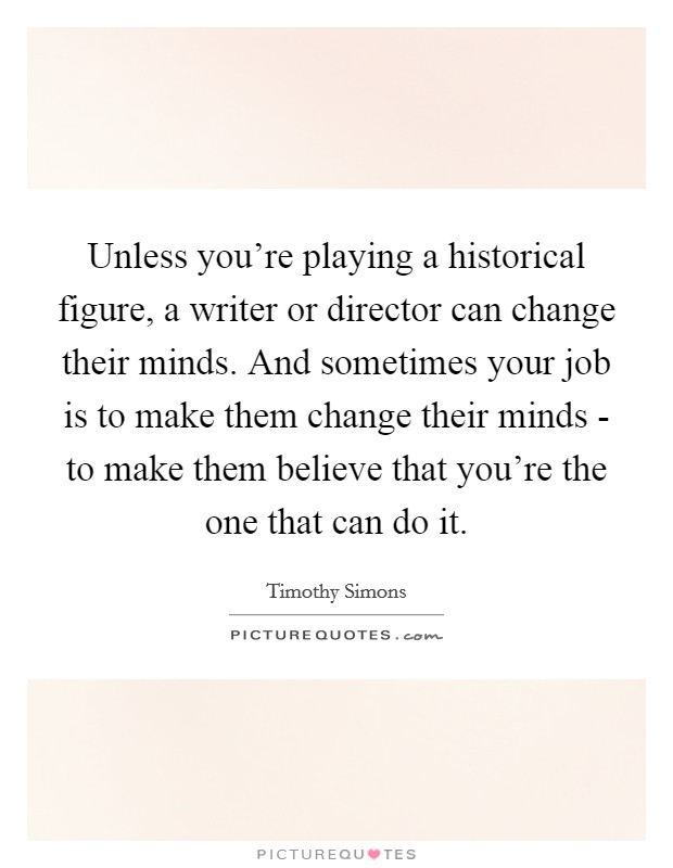 Unless you're playing a historical figure, a writer or director can change their minds. And sometimes your job is to make them change their minds - to make them believe that you're the one that can do it Picture Quote #1