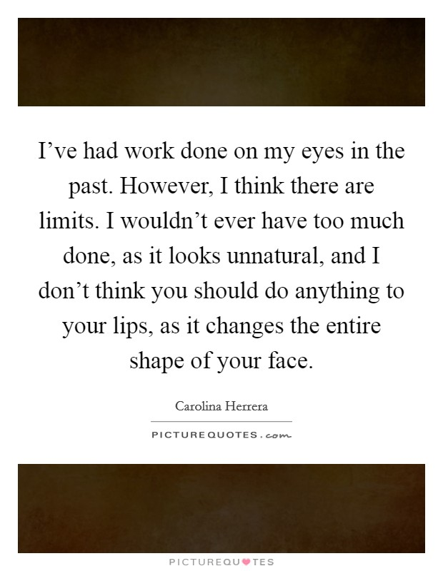 I've had work done on my eyes in the past. However, I think there are limits. I wouldn't ever have too much done, as it looks unnatural, and I don't think you should do anything to your lips, as it changes the entire shape of your face. Picture Quote #1