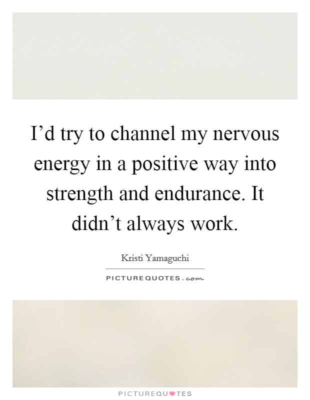 I'd try to channel my nervous energy in a positive way into strength and endurance. It didn't always work Picture Quote #1