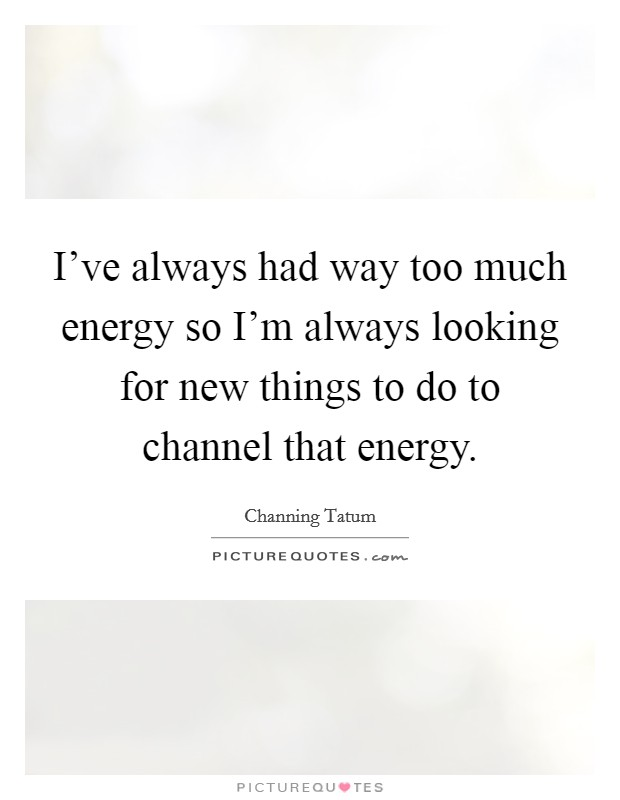 I've always had way too much energy so I'm always looking for new things to do to channel that energy Picture Quote #1