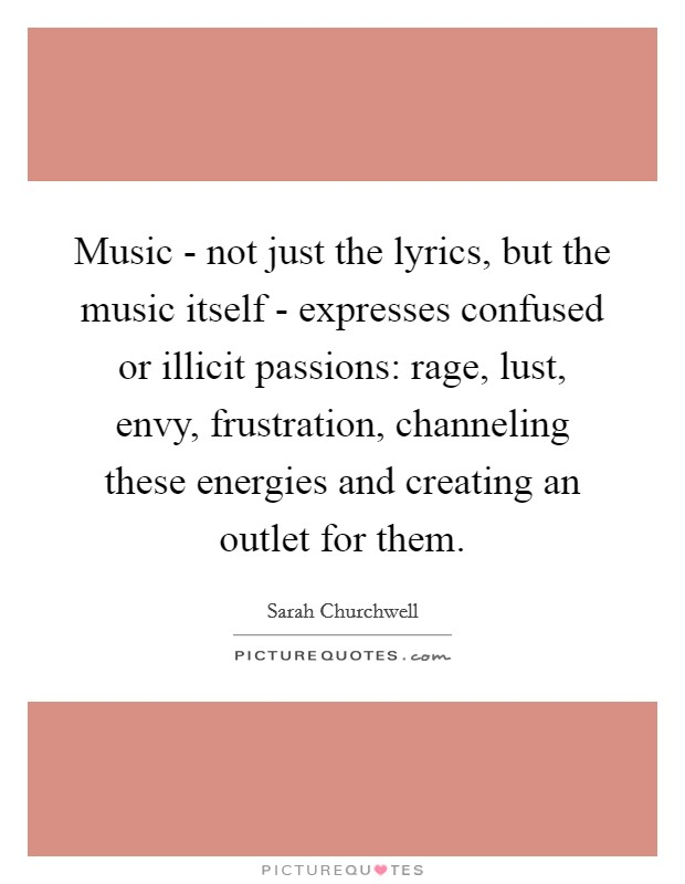 Music - not just the lyrics, but the music itself - expresses confused or illicit passions: rage, lust, envy, frustration, channeling these energies and creating an outlet for them Picture Quote #1