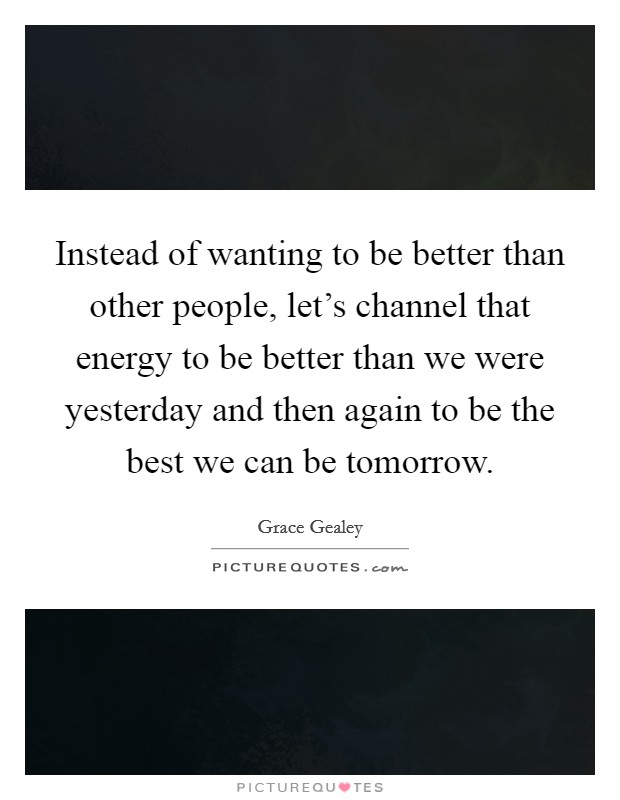 Instead of wanting to be better than other people, let's channel that energy to be better than we were yesterday and then again to be the best we can be tomorrow Picture Quote #1