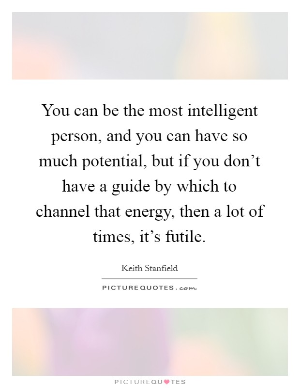 You can be the most intelligent person, and you can have so much potential, but if you don't have a guide by which to channel that energy, then a lot of times, it's futile Picture Quote #1