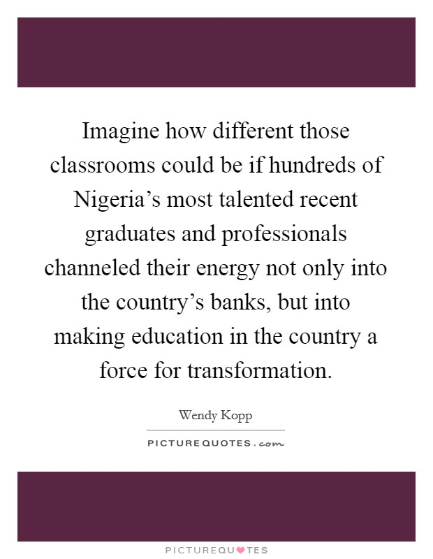 Imagine how different those classrooms could be if hundreds of Nigeria's most talented recent graduates and professionals channeled their energy not only into the country's banks, but into making education in the country a force for transformation Picture Quote #1