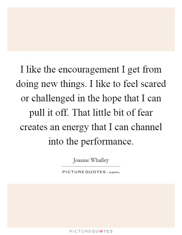 I like the encouragement I get from doing new things. I like to feel scared or challenged in the hope that I can pull it off. That little bit of fear creates an energy that I can channel into the performance Picture Quote #1