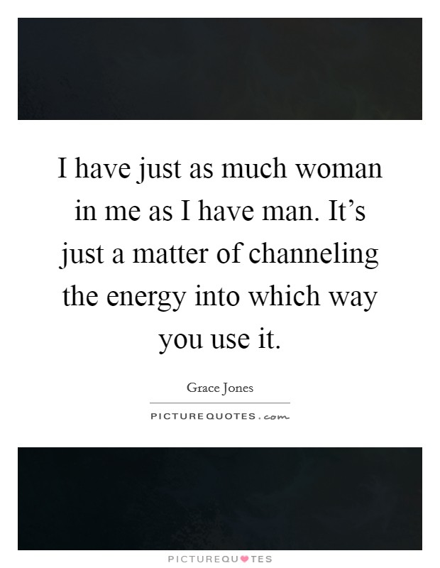 I have just as much woman in me as I have man. It's just a matter of channeling the energy into which way you use it Picture Quote #1