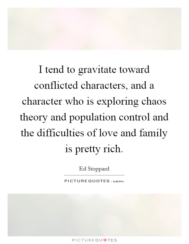 I tend to gravitate toward conflicted characters, and a character who is exploring chaos theory and population control and the difficulties of love and family is pretty rich Picture Quote #1
