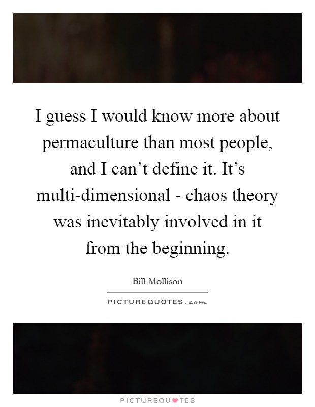 I guess I would know more about permaculture than most people, and I can't define it. It's multi-dimensional - chaos theory was inevitably involved in it from the beginning Picture Quote #1