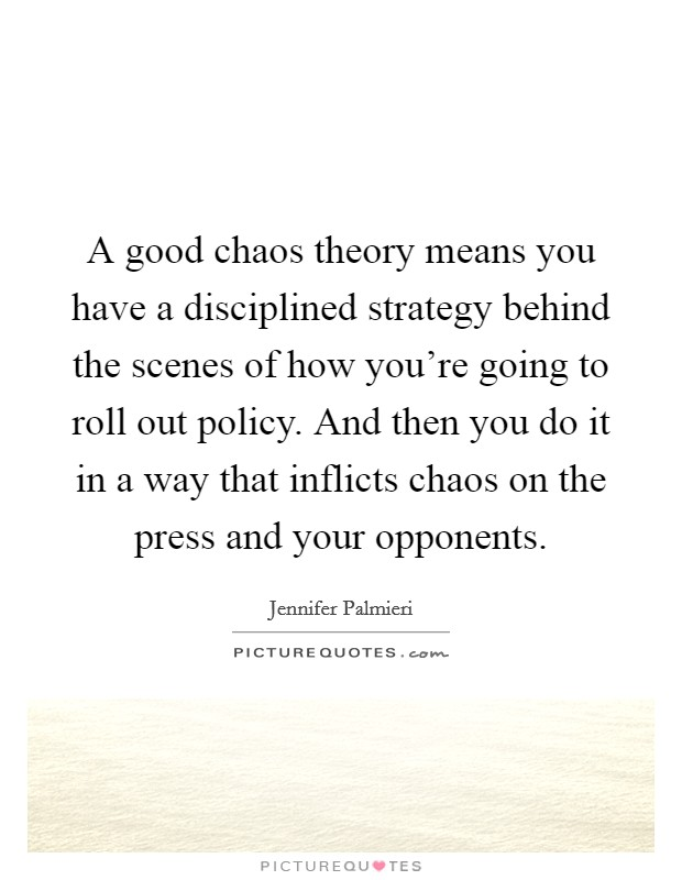 A good chaos theory means you have a disciplined strategy behind the scenes of how you're going to roll out policy. And then you do it in a way that inflicts chaos on the press and your opponents Picture Quote #1