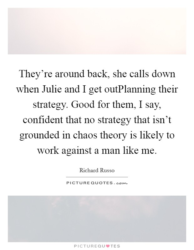 They're around back, she calls down when Julie and I get outPlanning their strategy. Good for them, I say, confident that no strategy that isn't grounded in chaos theory is likely to work against a man like me Picture Quote #1