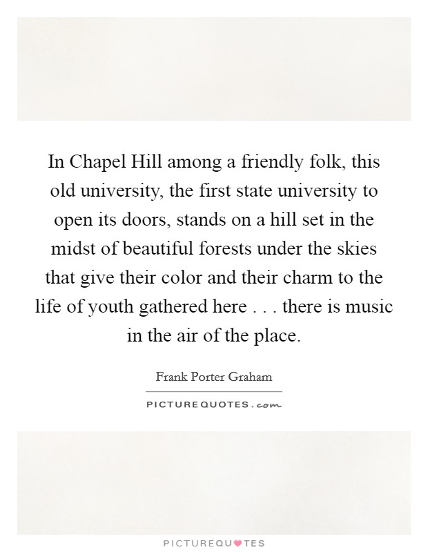 In Chapel Hill among a friendly folk, this old university, the first state university to open its doors, stands on a hill set in the midst of beautiful forests under the skies that give their color and their charm to the life of youth gathered here . . . there is music in the air of the place Picture Quote #1