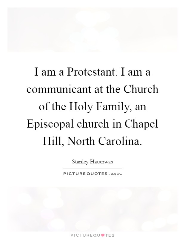 I am a Protestant. I am a communicant at the Church of the Holy Family, an Episcopal church in Chapel Hill, North Carolina Picture Quote #1