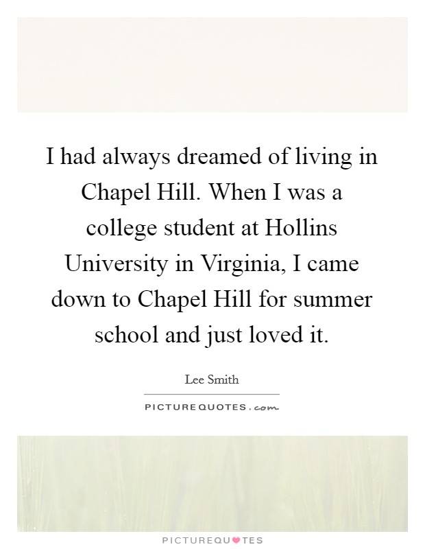 I had always dreamed of living in Chapel Hill. When I was a college student at Hollins University in Virginia, I came down to Chapel Hill for summer school and just loved it Picture Quote #1