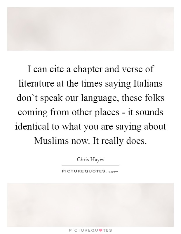 I can cite a chapter and verse of literature at the times saying Italians don`t speak our language, these folks coming from other places - it sounds identical to what you are saying about Muslims now. It really does Picture Quote #1