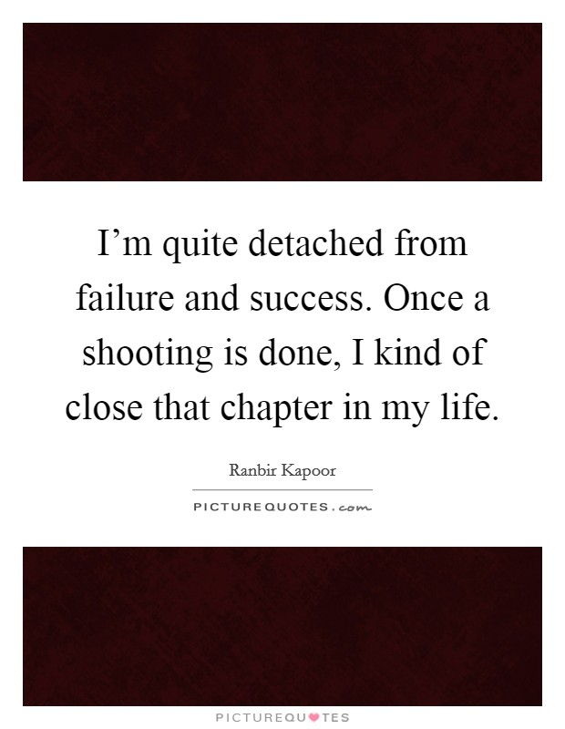 I'm quite detached from failure and success. Once a shooting is done, I kind of close that chapter in my life Picture Quote #1