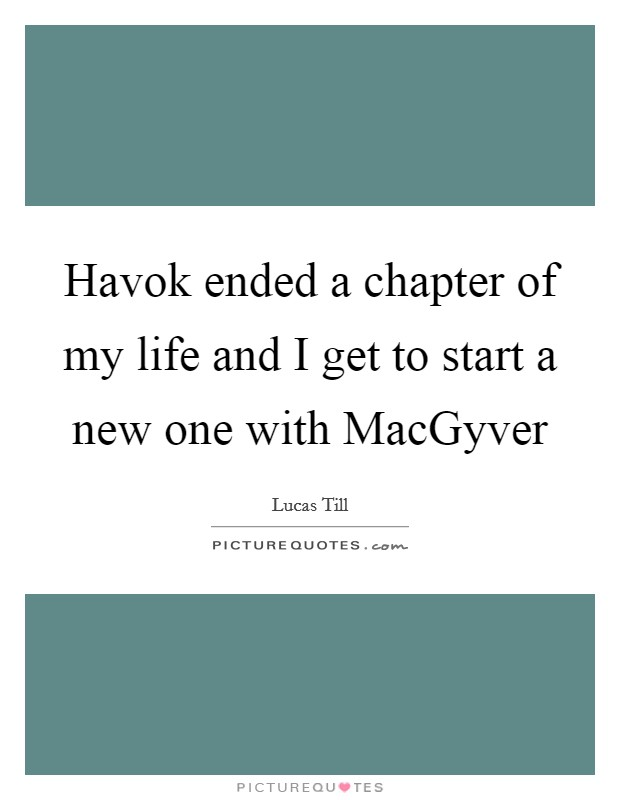 Havok ended a chapter of my life and I get to start a new one with MacGyver Picture Quote #1